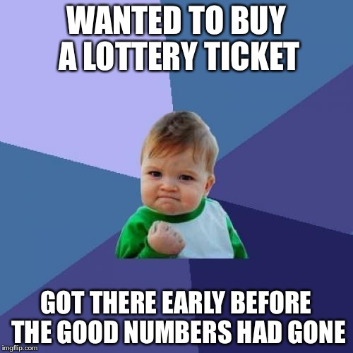 Success Kid Meme | WANTED TO BUY A LOTTERY TICKET GOT THERE EARLY BEFORE THE GOOD NUMBERS HAD GONE | image tagged in memes,success kid | made w/ Imgflip meme maker