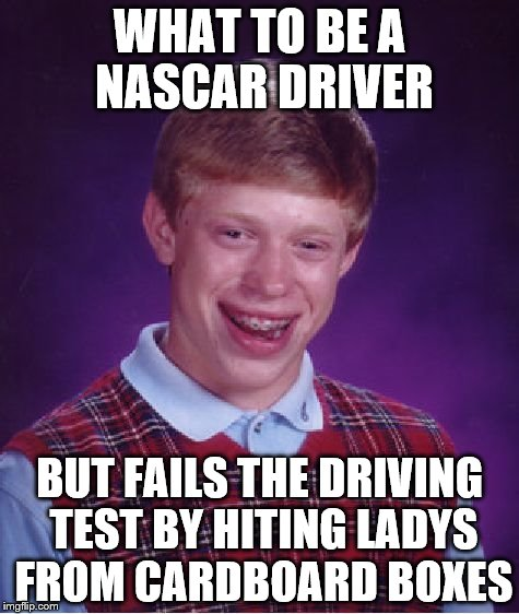 Bad Luck Brian Meme | WHAT TO BE A NASCAR DRIVER BUT FAILS THE DRIVING TEST BY HITING LADYS FROM CARDBOARD BOXES | image tagged in memes,bad luck brian | made w/ Imgflip meme maker