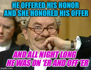 HE OFFERED HIS HONOR AND SHE HONORED HIS OFFER AND ALL NIGHT LONG    HE WAS ON 'ER AND OFF 'ER | made w/ Imgflip meme maker