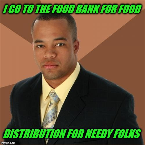 Successful Black Man Meme | I GO TO THE FOOD BANK FOR FOOD DISTRIBUTION FOR NEEDY FOLKS | image tagged in memes,successful black man,food stamps,poor | made w/ Imgflip meme maker