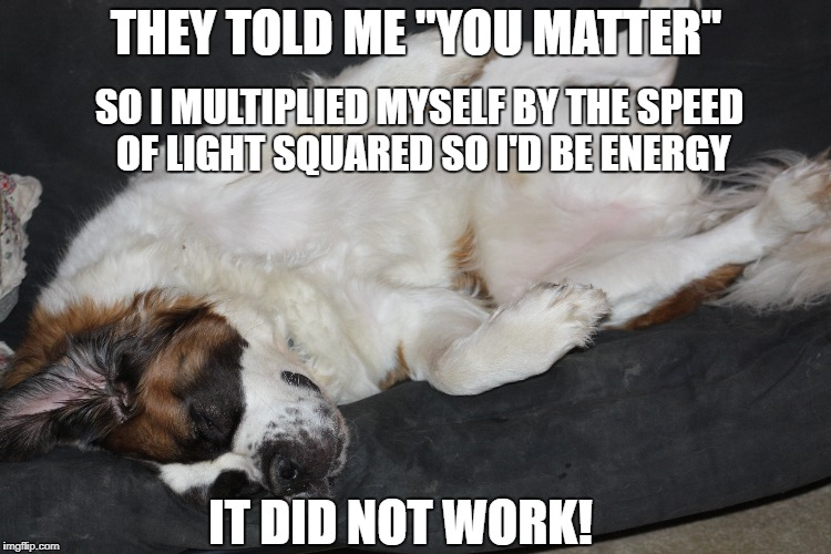 "No Energy | THEY TOLD ME ""YOU MATTER"" SO I MULTIPLIED MYSELF BY THE SPEED OF LIGHT SQUARED SO I'D BE ENERGY IT DID NOT WORK! 