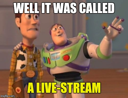 X, X Everywhere Meme | WELL IT WAS CALLED A LIVE-STREAM | image tagged in memes,x x everywhere | made w/ Imgflip meme maker