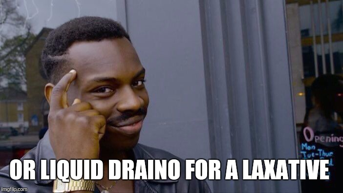 Roll Safe Think About It Meme | OR LIQUID DRAINO FOR A LAXATIVE | image tagged in memes,roll safe think about it | made w/ Imgflip meme maker