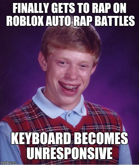 Roblox Auto Rap Battles  | FINALLY GETS TO RAP ON ROBLOX AUTO RAP BATTLES KEYBOARD BECOMES UNRESPONSIVE | image tagged in memes,bad luck brian,roblox,rap,battle,auto | made w/ Imgflip meme maker