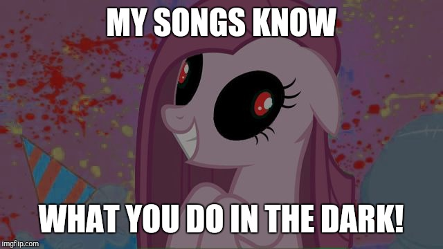 Light 'em up! | MY SONGS KNOW WHAT YOU DO IN THE DARK! | image tagged in nightmare pinkie pie,memes,songs | made w/ Imgflip meme maker