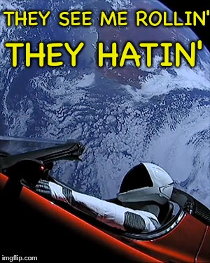 THEY SEE ME ROLLIN' THEY HATIN' | image tagged in they see me rolling,they hatin,tesla,tesla in space,elon musk | made w/ Imgflip meme maker