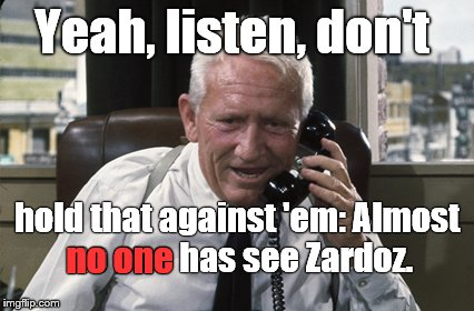 Tracy | Yeah, listen, don't hold that against 'em: Almost no one has see Zardoz. no one | image tagged in tracy | made w/ Imgflip meme maker
