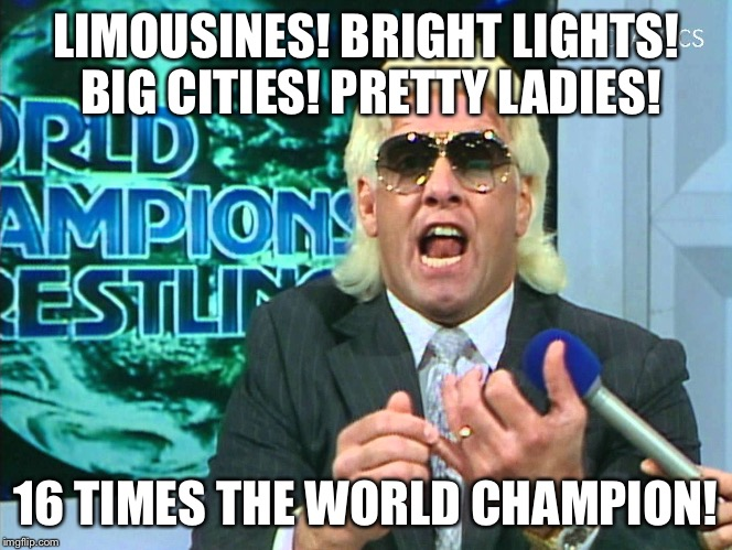 Wooooo!! | LIMOUSINES! BRIGHT LIGHTS! BIG CITIES! PRETTY LADIES! 16 TIMES THE WORLD CHAMPION! | image tagged in ric flair,world champion,wcw,nwa,style,profile | made w/ Imgflip meme maker