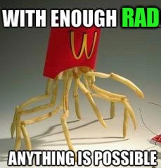 RAD WITH ENOUGH ANYTHING IS POSSIBLE | image tagged in memes,radiation,mcdonalds | made w/ Imgflip meme maker