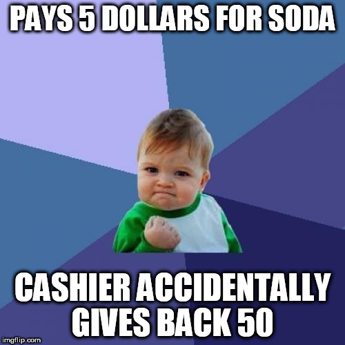 Success Kid Meme | PAYS 5 DOLLARS FOR SODA CASHIER ACCIDENTALLY GIVES BACK 50 | image tagged in memes,success kid | made w/ Imgflip meme maker