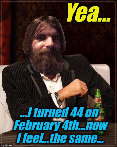 Yea... ...I turned 44 on February 4th...now I feel...the same... | made w/ Imgflip meme maker