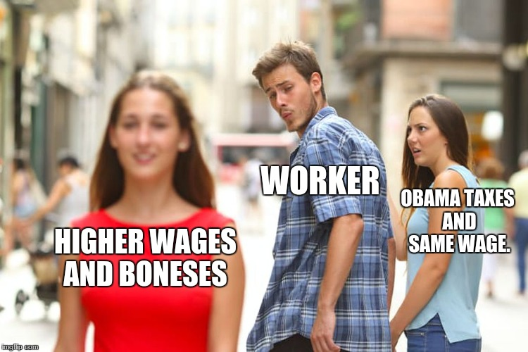 Distracted Boyfriend Meme | HIGHER WAGES AND BONESES WORKER OBAMA TAXES AND SAME WAGE. | image tagged in memes,distracted boyfriend | made w/ Imgflip meme maker