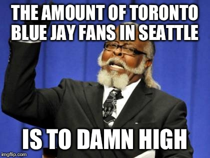 Too Damn High Meme | THE AMOUNT OF TORONTO BLUE JAY FANS IN SEATTLE IS TO DAMN HIGH | image tagged in memes,too damn high | made w/ Imgflip meme maker