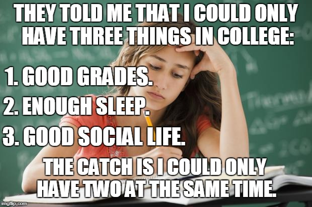 I chose good grades and enough sleep and still barely had enough sleep. | THEY TOLD ME THAT I COULD ONLY HAVE THREE THINGS IN COLLEGE: THE CATCH IS I COULD ONLY HAVE TWO AT THE SAME TIME. 1. GOOD GRADES. 2. ENOUGH  | image tagged in frustrated college student,college,grades,sleep,social life,memes | made w/ Imgflip meme maker