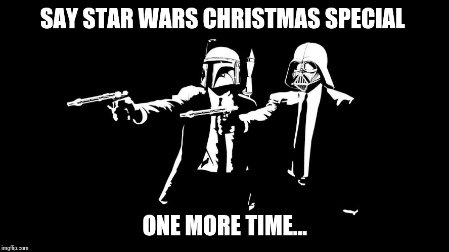Christmas Special  | SAY STAR WARS CHRISTMAS SPECIAL ONE MORE TIME... | image tagged in darth vader and boba fett,star wars,pulp fiction,memes | made w/ Imgflip meme maker