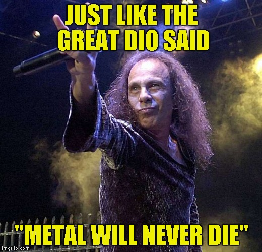 "JUST LIKE THE GREAT DIO SAID ""METAL WILL NEVER DIE"" 