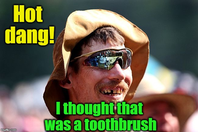 redneck | Hot dang! I thought that was a toothbrush | image tagged in redneck | made w/ Imgflip meme maker