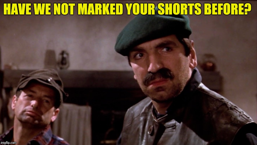 HAVE WE NOT MARKED YOUR SHORTS BEFORE? | made w/ Imgflip meme maker