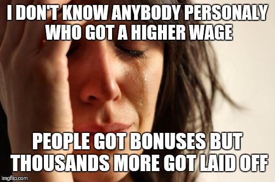First World Problems Meme | I DON'T KNOW ANYBODY PERSONALY WHO GOT A HIGHER WAGE PEOPLE GOT BONUSES BUT THOUSANDS MORE GOT LAID OFF | image tagged in memes,first world problems | made w/ Imgflip meme maker