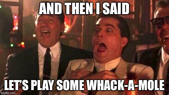 AND THEN I SAID LET'S PLAY SOME WHACK-A-MOLE | made w/ Imgflip meme maker
