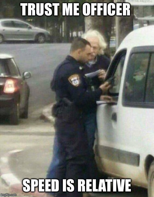 TRUST ME OFFICER SPEED IS RELATIVE | image tagged in memes,speed,cops,einstein | made w/ Imgflip meme maker