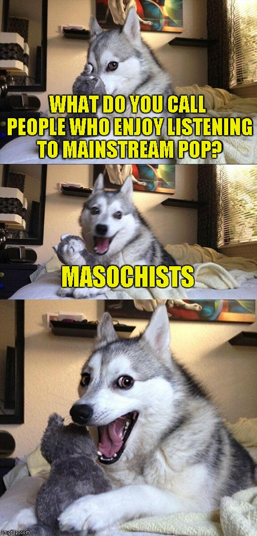 Because nothing can rape your ears and wound your soul like the soulless and lifeless music of the Mainstream! | WHAT DO YOU CALL PEOPLE WHO ENJOY LISTENING TO MAINSTREAM POP? MASOCHISTS | image tagged in memes,bad pun dog,mainstream,pop music,powermetalhead,masochism | made w/ Imgflip meme maker