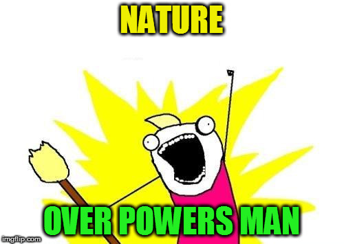 X All The Y Meme | NATURE OVER POWERS MAN | image tagged in memes,x all the y | made w/ Imgflip meme maker