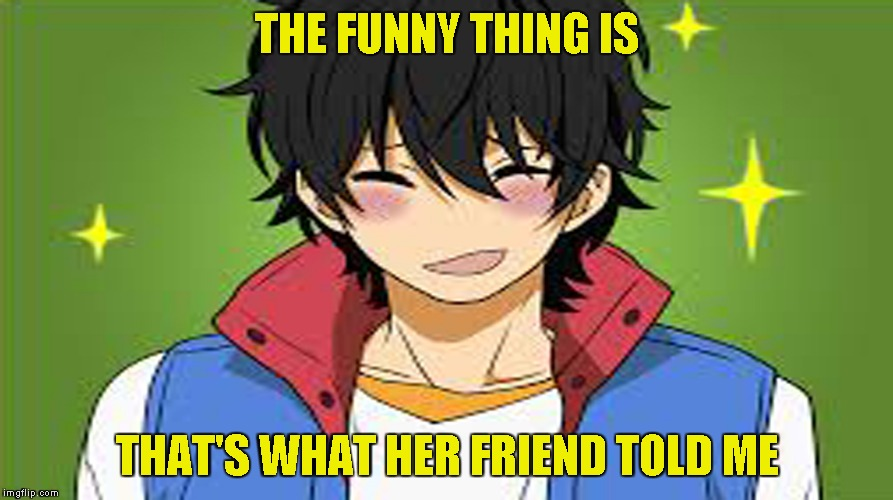 THE FUNNY THING IS THAT'S WHAT HER FRIEND TOLD ME | made w/ Imgflip meme maker