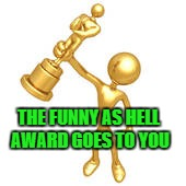 THE FUNNY AS HELL AWARD GOES TO YOU | made w/ Imgflip meme maker
