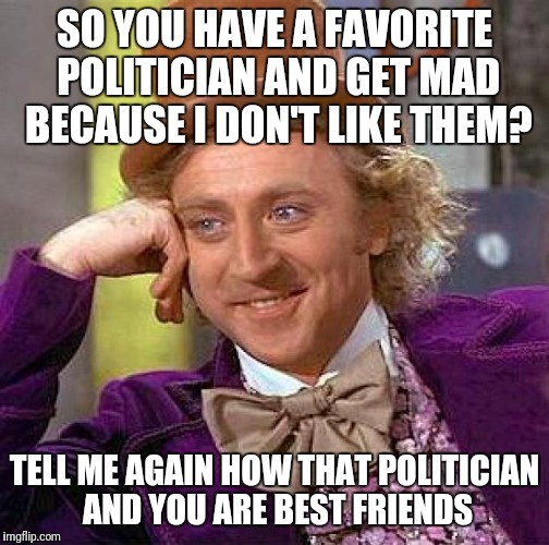 When arguing politics with family or friends | SO YOU HAVE A FAVORITE POLITICIAN AND GET MAD BECAUSE I DON'T LIKE THEM? TELL ME AGAIN HOW THAT POLITICIAN AND YOU ARE BEST FRIENDS | image tagged in memes,creepy condescending wonka | made w/ Imgflip meme maker