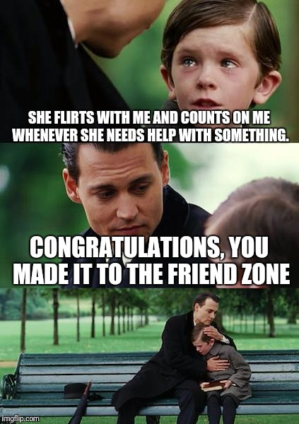 Finding Neverland Meme | SHE FLIRTS WITH ME AND COUNTS ON ME WHENEVER SHE NEEDS HELP WITH SOMETHING. CONGRATULATIONS, YOU MADE IT TO THE FRIEND ZONE | image tagged in memes,finding neverland | made w/ Imgflip meme maker