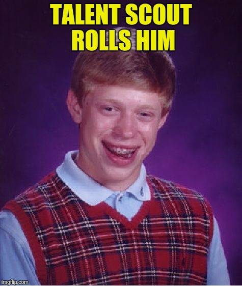 Bad Luck Brian Meme | TALENT SCOUT ROLLS HIM | image tagged in memes,bad luck brian | made w/ Imgflip meme maker