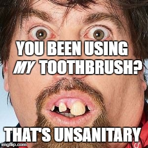 YOU BEEN USING            TOOTHBRUSH? THAT'S UNSANITARY MY | made w/ Imgflip meme maker
