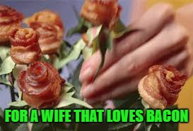 FOR A WIFE THAT LOVES BACON | made w/ Imgflip meme maker