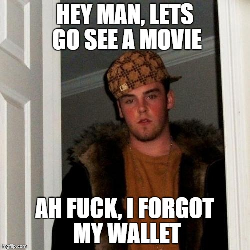 Scumbag Steve Meme | HEY MAN, LETS GO SEE A MOVIE AH F**K, I FORGOT MY WALLET | image tagged in memes,scumbag steve | made w/ Imgflip meme maker