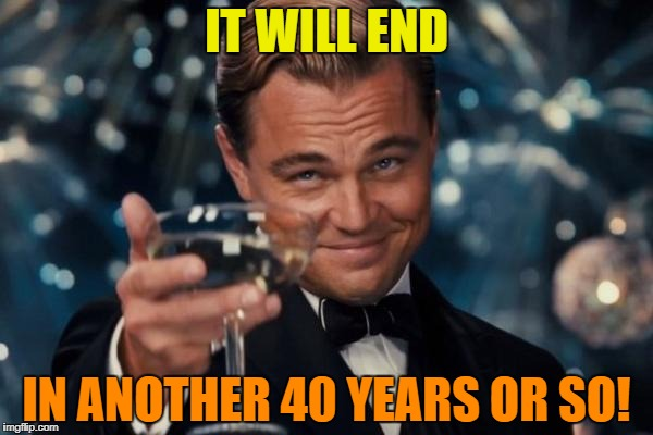 Leonardo Dicaprio Cheers Meme | IT WILL END IN ANOTHER 40 YEARS OR SO! | image tagged in memes,leonardo dicaprio cheers | made w/ Imgflip meme maker