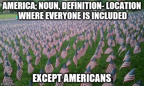 AMERICA; NOUN, DEFINITION- LOCATION WHERE EVERYONE IS INCLUDED EXCEPT AMERICANS | made w/ Imgflip meme maker