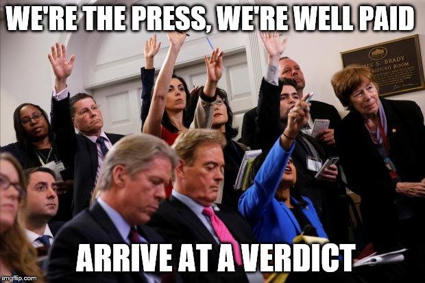 WE'RE THE PRESS, WE'RE WELL PAID ARRIVE AT A VERDICT | made w/ Imgflip meme maker