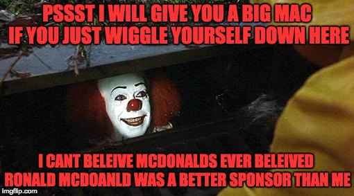 pennywise | PSSST I WILL GIVE YOU A BIG MAC IF YOU JUST WIGGLE YOURSELF DOWN HERE I CANT BELEIVE MCDONALDS EVER BELEIVED RONALD MCDOANLD WAS A BETTER SP | image tagged in pennywise | made w/ Imgflip meme maker