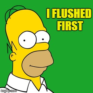 homer | I FLUSHED FIRST | image tagged in homer | made w/ Imgflip meme maker