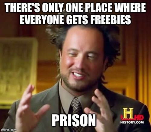 Ancient Aliens Meme | THERE'S ONLY ONE PLACE WHERE EVERYONE GETS FREEBIES PRISON | image tagged in memes,ancient aliens | made w/ Imgflip meme maker