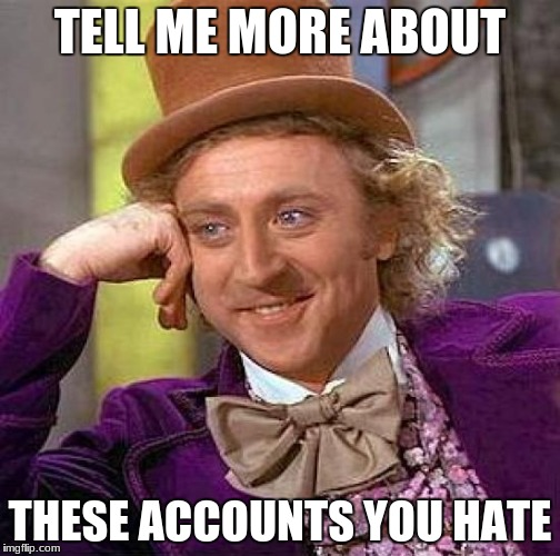 Creepy Condescending Wonka Meme | TELL ME MORE ABOUT THESE ACCOUNTS YOU HATE | image tagged in memes,creepy condescending wonka | made w/ Imgflip meme maker