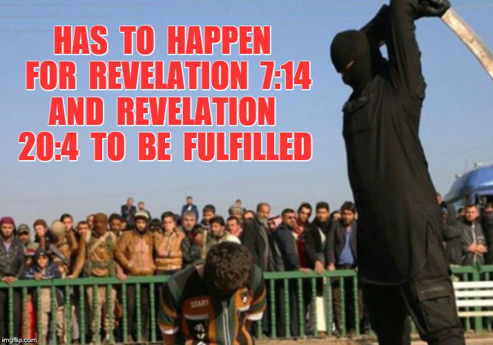 HAS  TO  HAPPEN  FOR  REVELATION  7:14 AND  REVELATION  20:4  TO  BE  FULFILLED | made w/ Imgflip meme maker