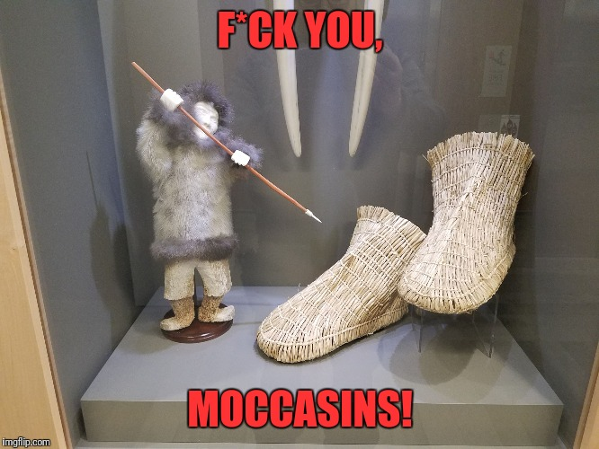 F*CK YOU, MOCCASINS! | image tagged in eskimo | made w/ Imgflip meme maker