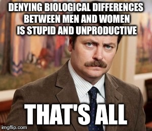 Ron Swanson | DENYING BIOLOGICAL DIFFERENCES BETWEEN MEN AND WOMEN IS STUPID AND UNPRODUCTIVE THAT'S ALL | image tagged in memes,ron swanson | made w/ Imgflip meme maker