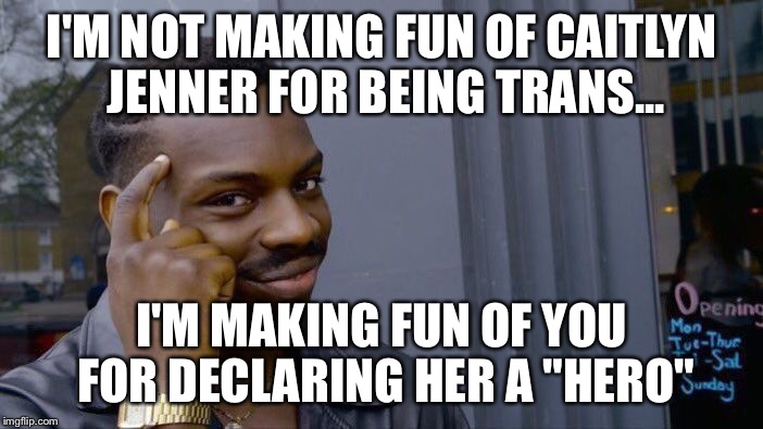 "Roll Safe Think About It | I'M NOT MAKING FUN OF CAITLYN JENNER FOR BEING TRANS... I'M MAKING FUN OF YOU FOR DECLARING HER A ""HERO"" 