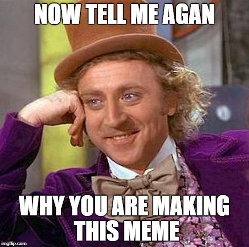 Creepy Condescending Wonka Meme | NOW TELL ME AGAN WHY YOU ARE MAKING THIS MEME | image tagged in memes,creepy condescending wonka | made w/ Imgflip meme maker