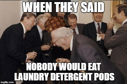 Laughing Men In Suits | WHEN THEY SAID NOBODY WOULD EAT LAUNDRY DETERGENT PODS | image tagged in memes,laughing men in suits,scumbag | made w/ Imgflip meme maker