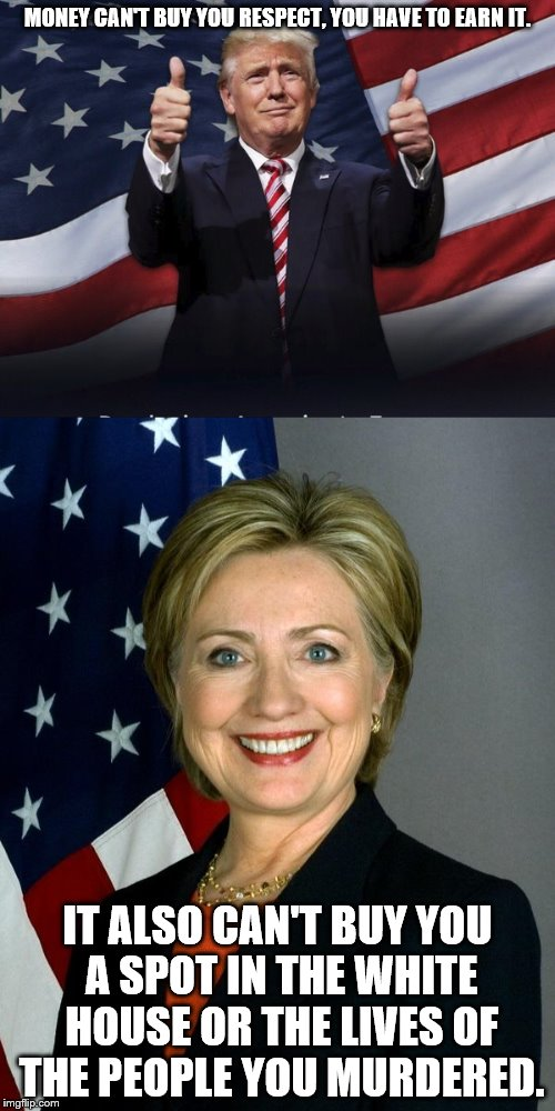 They both have money, but only one became president. |  MONEY CAN'T BUY YOU RESPECT, YOU HAVE TO EARN IT. IT ALSO CAN'T BUY YOU A SPOT IN THE WHITE HOUSE OR THE LIVES OF THE PEOPLE YOU MURDERED. | image tagged in donald trump,hillary for prison,inspiration | made w/ Imgflip meme maker