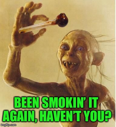 drug addict gollum | BEEN SMOKIN' IT AGAIN,HAVEN'T YOU? | image tagged in drug addict gollum | made w/ Imgflip meme maker